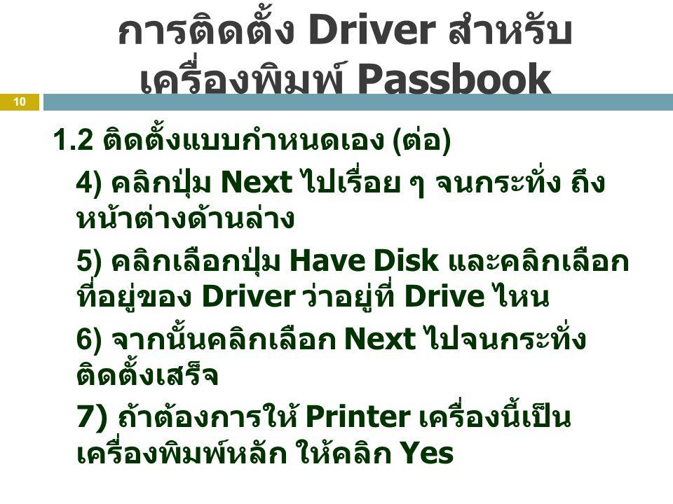 การติดตั้ง Driver สำหรับ เครื่องพิมพ์ Passbook 10 1.2 ติดตั้งแบบกำหนดเอง ( ต่อ ) 4) คลิกปุ่ม Next ไปเรื่อย ๆ จนกระทั่ง ถึง หน้าต่างด้านล่าง 5) คลิกเลือกปุ่ม Have Disk และคลิกเลือก ที่อยู่ของ Driver ว่าอยู่ที่ Drive ไหน 6) จากนั้นคลิกเลือก Next ไปจนกระทั่ง ติดตั้งเสร็จ 7) ถ้าต้องการให้ Printer เครื่องนี้เป็น เครื่องพิมพ์หลัก ให้คลิก Yes