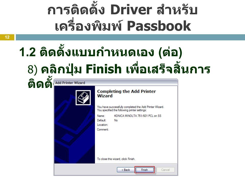 การติดตั้ง Driver สำหรับ เครื่องพิมพ์ Passbook 12 1.2 ติดตั้งแบบกำหนดเอง ( ต่อ ) 8) คลิกปุ่ม Finish เพื่อเสร็จสิ้นการ ติดตั้ง