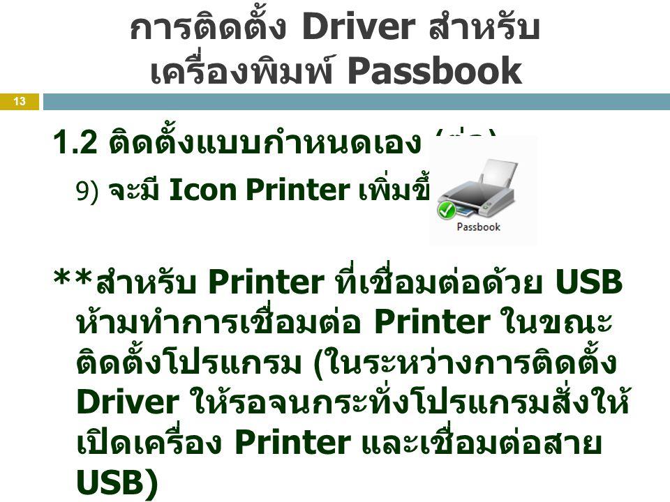 การติดตั้ง Driver สำหรับ เครื่องพิมพ์ Passbook 13 1.2 ติดตั้งแบบกำหนดเอง ( ต่อ ) 9) จะมี Icon Printer เพิ่มขึ้นมา ** สำหรับ Printer ที่เชื่อมต่อด้วย USB ห้ามทำการเชื่อมต่อ Printer ในขณะ ติดตั้งโปรแกรม ( ในระหว่างการติดตั้ง Driver ให้รอจนกระทั่งโปรแกรมสั่งให้ เปิดเครื่อง Printer และเชื่อมต่อสาย USB)