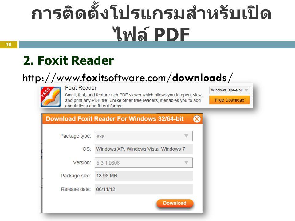 การติดตั้งโปรแกรมสำหรับเปิด ไฟล์ PDF 16 2. Foxit Reader http://www.foxitsoftware.com/downloads/
