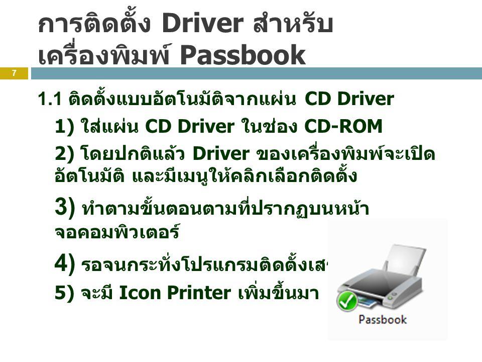 การติดตั้ง Driver สำหรับ เครื่องพิมพ์ Passbook 7 1.1 ติดตั้งแบบอัตโนมัติจากแผ่น CD Driver 1) ใส่แผ่น CD Driver ในช่อง CD-ROM 2) โดยปกติแล้ว Driver ของเครื่องพิมพ์จะเปิด อัตโนมัติ และมีเมนูให้คลิกเลือกติดตั้ง 3) ทำตามขั้นตอนตามที่ปรากฏบนหน้า จอคอมพิวเตอร์ 4) รอจนกระทั่งโปรแกรมติดตั้งเสร็จสมบูรณ์ 5) จะมี Icon Printer เพิ่มขึ้นมา