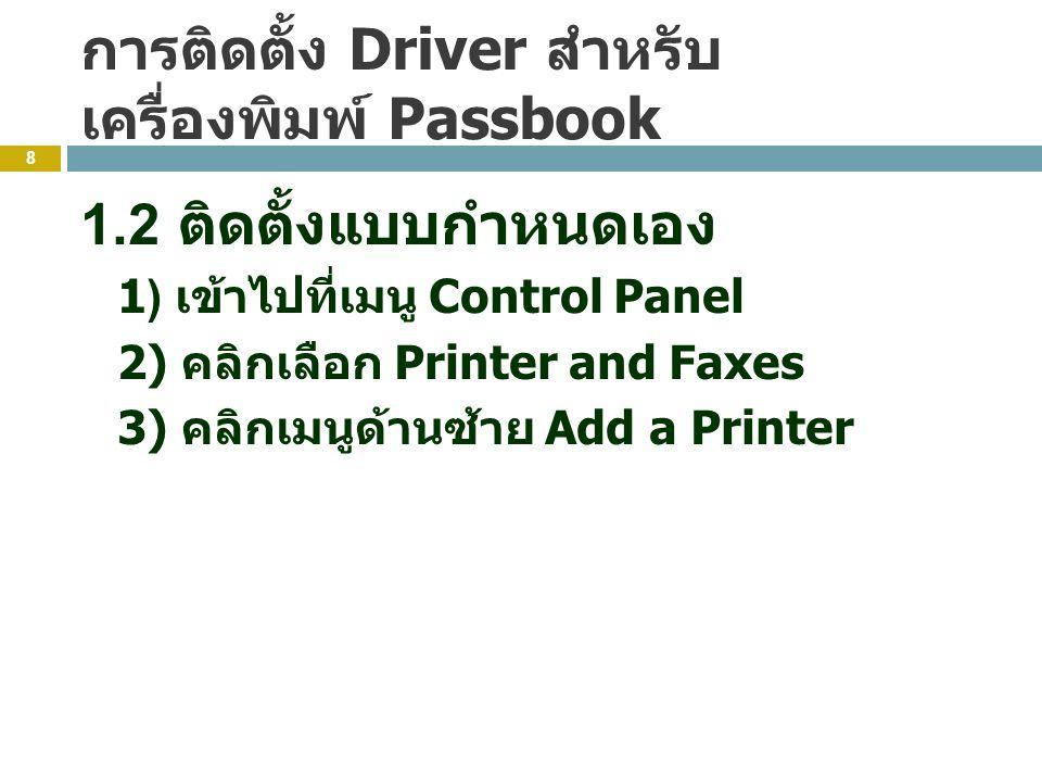 การติดตั้ง Driver สำหรับ เครื่องพิมพ์ Passbook 8 1.2 ติดตั้งแบบกำหนดเอง 1) เข้าไปที่เมนู Control Panel 2) คลิกเลือก Printer and Faxes 3) คลิกเมนูด้านซ้าย Add a Printer