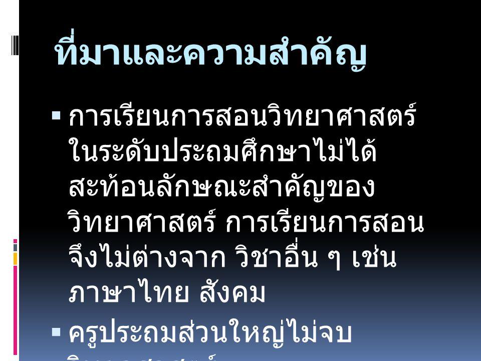 ที่มาและความสำคัญ  การเรียนการสอนวิทยาศาสตร์ ในระดับประถมศึกษาไม่ได้ สะท้อนลักษณะสำคัญของ วิทยาศาสตร์ การเรียนการสอน จึงไม่ต่างจาก วิชาอื่น ๆ เช่น ภาษาไทย สังคม  ครูประถมส่วนใหญ่ไม่จบ วิทยาศาสตร์