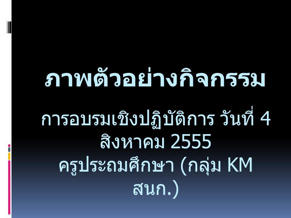 ภาพตัวอย่างกิจกรรม การอบรมเชิงปฏิบัติการ วันที่ 4 สิงหาคม 2555 ครูประถมศึกษา ( กลุ่ม KM สนก.)
