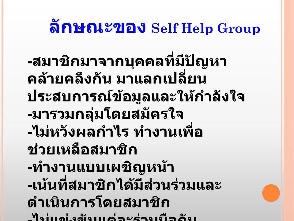 ลักษณะของ Self Help Group - สมาชิกมาจากบุคคลที่มีปัญหา คล้ายคลึงกัน มาแลกเปลี่ยน ประสบการณ์ข้อมูลและให้กำลังใจ - มารวมกลุ่มโดยสมัครใจ - ไม่หวังผลกำไร ทำงานเพื่อ ช่วยเหลือสมาชิก - ทำงานแบบเผชิญหน้า - เน้นที่สมาชิกได้มีส่วนร่วมและ ดำเนินการโดยสมาชิก - ไม่แข่งขันแต่จะร่วมมือกัน - เกิดพลังอำนาจ Empowerment