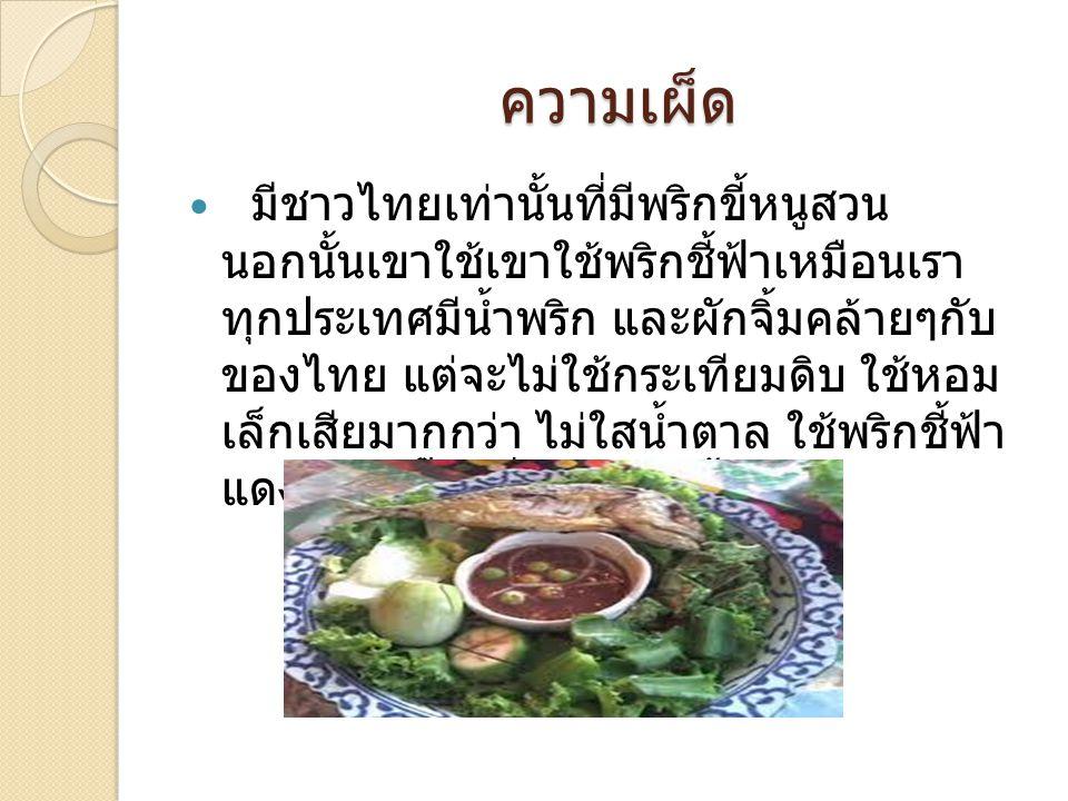 ความเผ็ด มีชาวไทยเท่านั้นที่มีพริกขี้หนูสวน นอกนั้นเขาใช้เขาใช้พริกชี้ฟ้าเหมือนเรา ทุกประเทศมีน้ำพริก และผักจิ้มคล้ายๆกับ ของไทย แต่จะไม่ใช้กระเทียมดิ