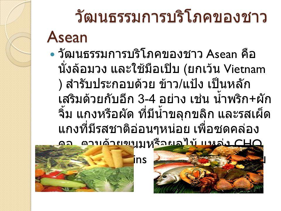 วัฒนธรรมการบริโภคของชาว Asean วัฒนธรรมการบริโภคของชาว Asean คือ นั่งล้อมวง และใช้มือเปิบ ( ยกเว้น Vietnam ) สำรับประกอบด้วย ข้าว / แป้ง เป็นหลัก เสริม