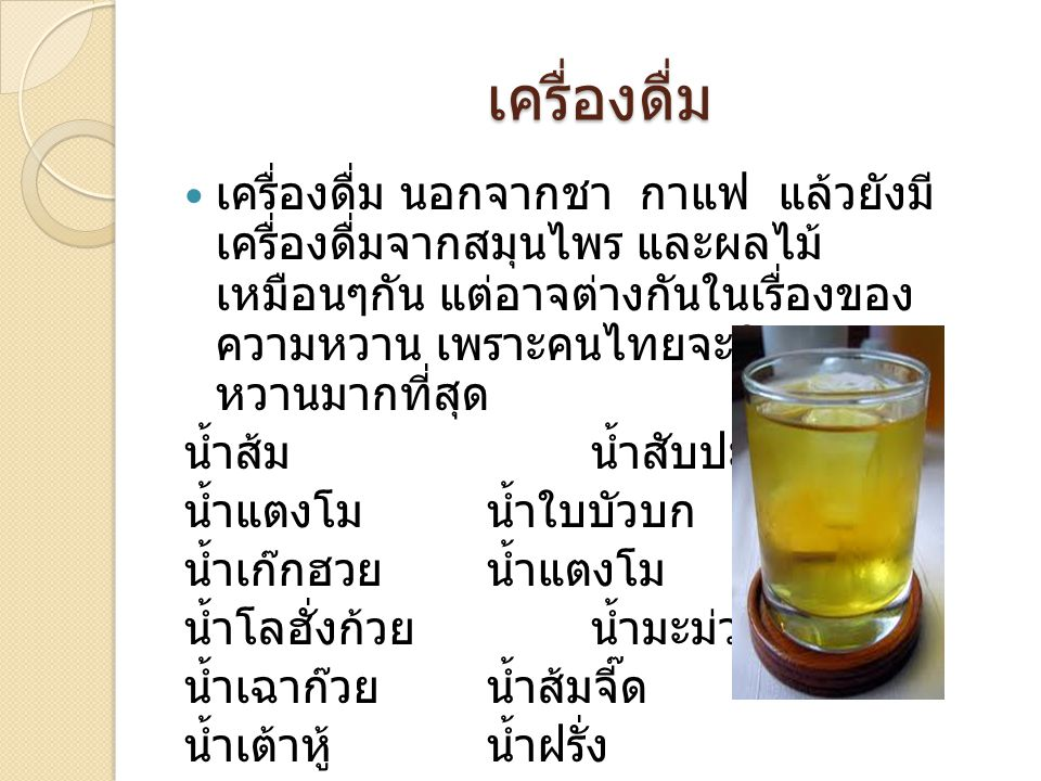 เครื่องดื่ม เครื่องดื่ม นอกจากชา กาแฟ แล้วยังมี เครื่องดื่มจากสมุนไพร และผลไม้ เหมือนๆกัน แต่อาจต่างกันในเรื่องของ ความหวาน เพราะคนไทยจะนิยมความ หวานม