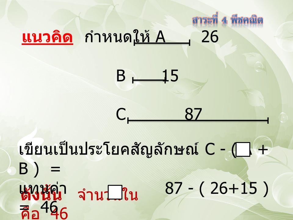 ดังนั้น จำนวนใน คือ 46 แนวคิด กำหนดให้ A 26 B 15 C 87 เขียนเป็นประโยคสัญลักษณ์ C - ( A + B ) = แทนค่า 87 - ( 26+15 ) = 46
