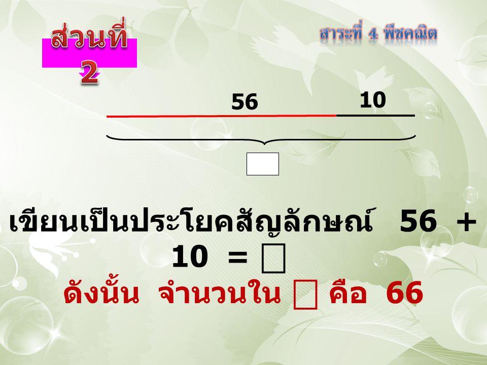 เขียนเป็นประโยคสัญลักษณ์ 56 + 10 = ⎕ 56 10 ดังนั้น จำนวนใน ⎕ คือ 66