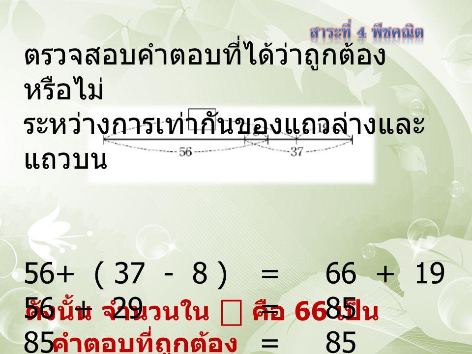 ดังนั้น จำนวนใน ⎕ คือ 66 เป็น คำตอบที่ถูกต้อง ตรวจสอบคำตอบที่ได้ว่าถูกต้อง หรือไม่ ระหว่างการเท่ากันของแถวล่างและ แถวบน 56+ ( 37 - 8 ) = 66 + 19 56 + 29 = 85 85 = 85