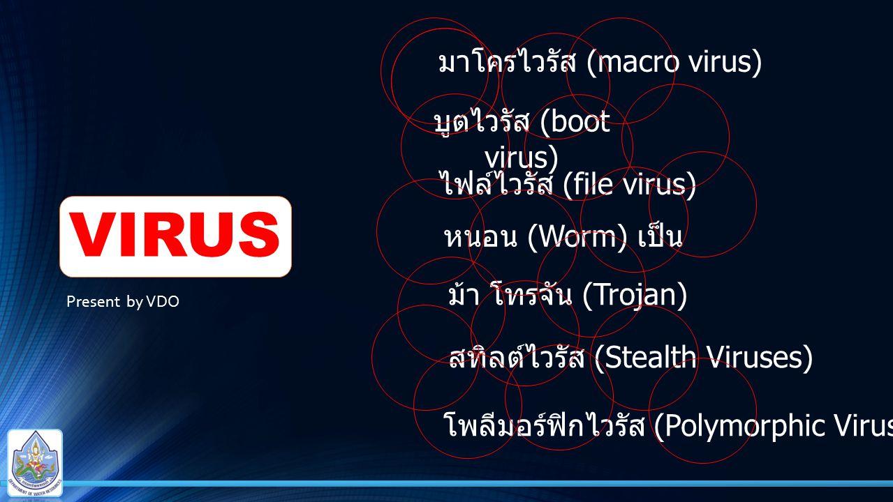 VIRUS บูตไวรัส (boot virus) ไฟล์ไวรัส (file virus) มาโครไวรัส (macro virus) หนอน (Worm) เป็น ม้า โทรจัน (Trojan) สทิลต์ไวรัส (Stealth Viruses) โพลีมอร์ฟิกไวรัส (Polymorphic Viruses) Present by VDO