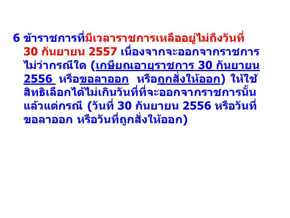 6 ข้าราชการที่มีเวลาราชการเหลืออยู่ไม่ถึงวันที่ 30 กันยายน 2557 เนื่องจากจะออกจากราชการ ไม่ว่ากรณีใด (เกษียณอายุราชการ 30 กันยายน 2556 หรือขอลาออก หรื