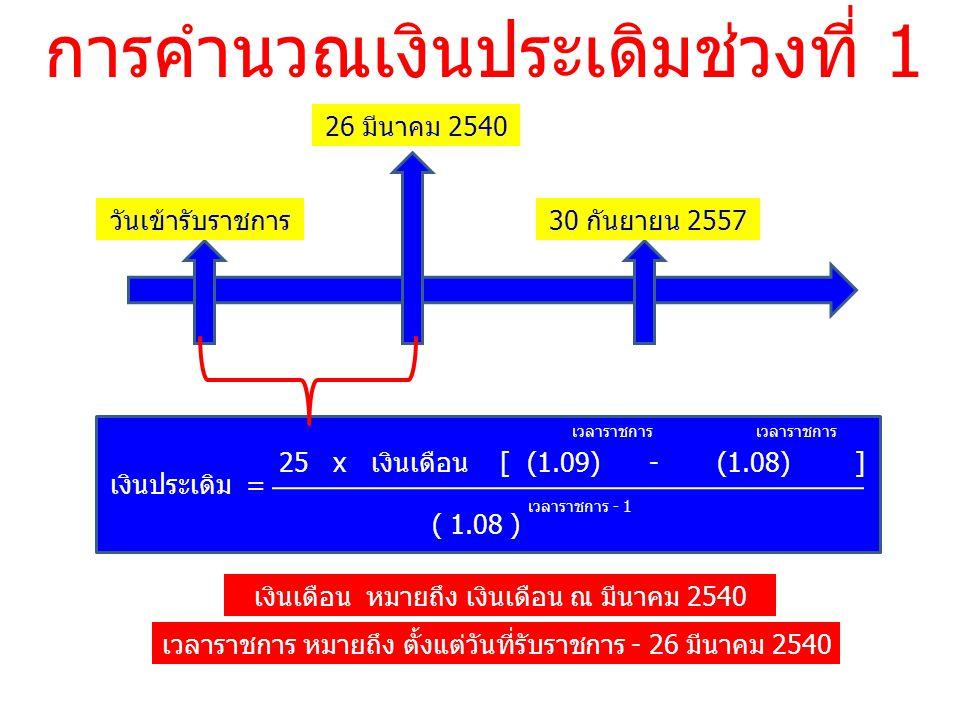 การคำนวณเงินประเดิมช่วงที่ 1 วันเข้ารับราชการ 26 มีนาคม 2540 30 กันยายน 2557 25 x เงินเดือน [ (1.09) - (1.08) ] เงินประเดิม = เวลาราชการ ( 1.08 ) เวลาราชการ - 1 เงินเดือน หมายถึง เงินเดือน ณ มีนาคม 2540 เวลาราชการ หมายถึง ตั้งแต่วันที่รับราชการ - 26 มีนาคม 2540