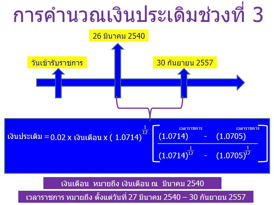 การคำนวณเงินประเดิมช่วงที่ 3 วันเข้ารับราชการ 26 มีนาคม 2540 30 กันยายน 2557 (1.0714) - (1.0705) เงินประเดิม = เวลาราชการ เงินเดือน หมายถึง เงินเดือน ณ มีนาคม 2540 เวลาราชการ หมายถึง ตั้งแต่วันที่ 27 มีนาคม 2540 – 30 กันยายน 2557 0.02 x เงินเดือน x ( 1.0714) 1 12 เวลาราชการ (1.0714) - (1.0705) 1 12 1 12