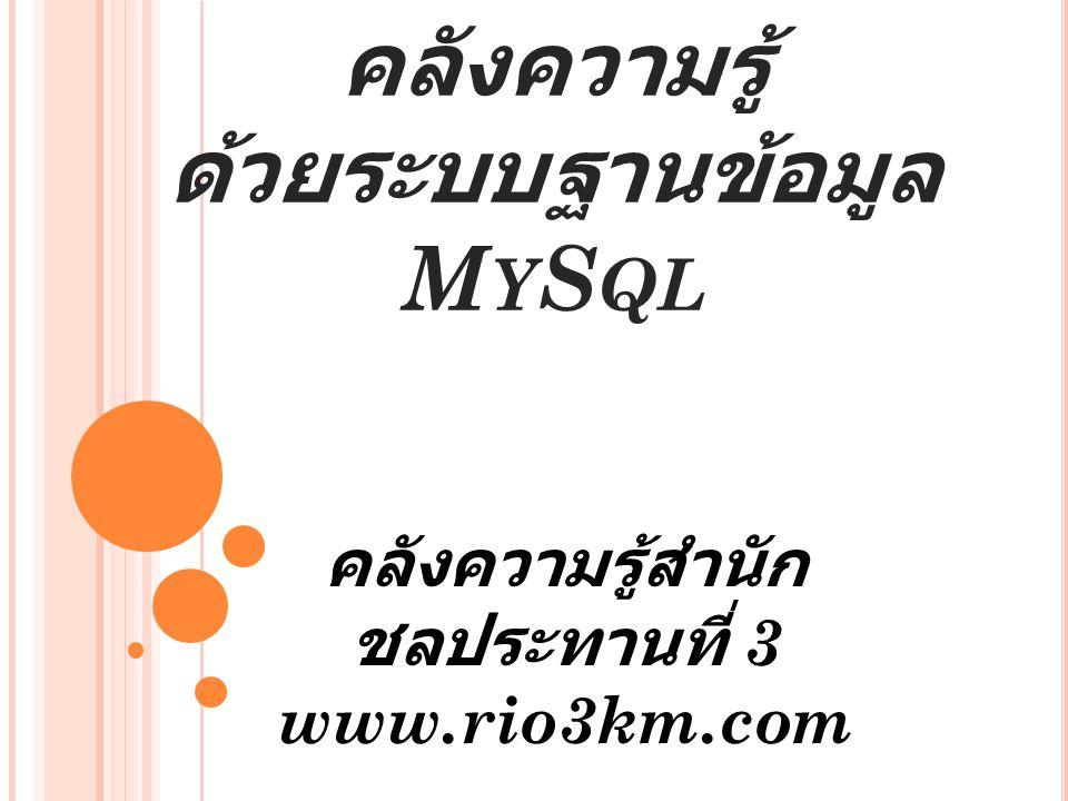 การจัดการเว็บไซค์ คลังความรู้ ด้วยระบบฐานข้อมูล M Y S QL คลังความรู้สำนัก ชลประทานที่ 3 www.rio3km.com