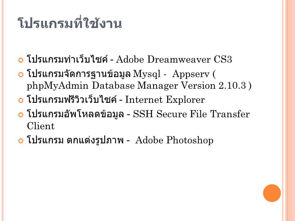 โปรแกรมที่ใช้งาน โปรแกรมทำเว็บไซค์ - Adobe Dreamweaver CS3 โปรแกรมจัดการฐานข้อมูล Mysql - Appserv ( phpMyAdmin Database Manager Version 2.10.3 ) โปรแก