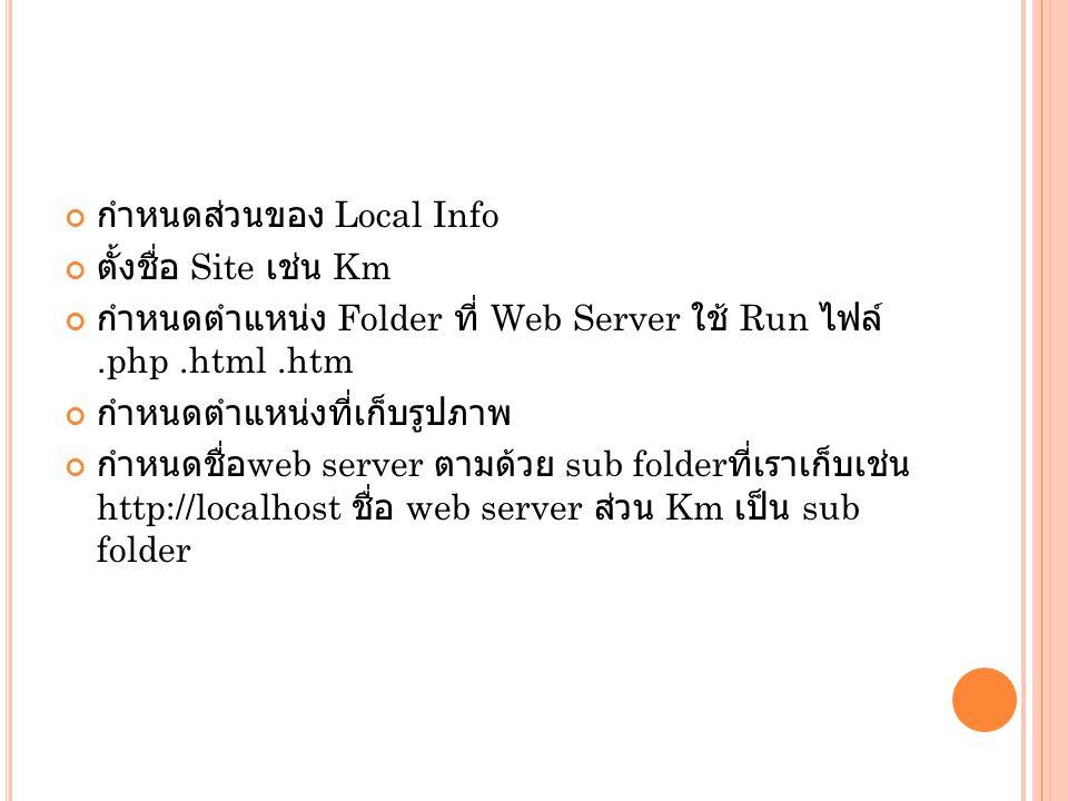 กำหนดส่วนของ Local Info ตั้งชื่อ Site เช่น Km กำหนดตำแหน่ง Folder ที่ Web Server ใช้ Run ไฟล์.php.html.htm กำหนดตำแหน่งที่เก็บรูปภาพ กำหนดชื่อ web ser