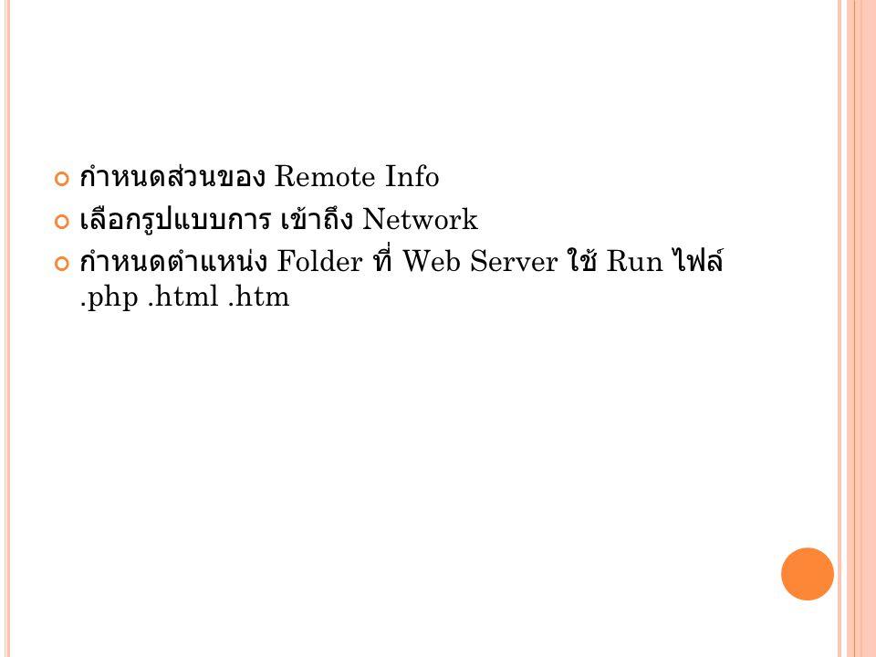 กำหนดส่วนของ Remote Info เลือกรูปแบบการ เข้าถึง Network กำหนดตำแหน่ง Folder ที่ Web Server ใช้ Run ไฟล์.php.html.htm