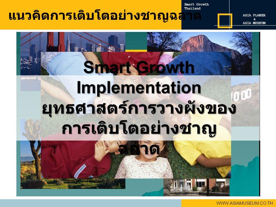 Smart Growth Thailand WWW.ASIAMUSEUM.CO.TH แนวคิดการเติบโตอย่างชาญฉลาด Smart Growth Implementation ยุทธศาสตร์การวางผังของ การเติบโตอย่างชาญ ฉลาด ASIA