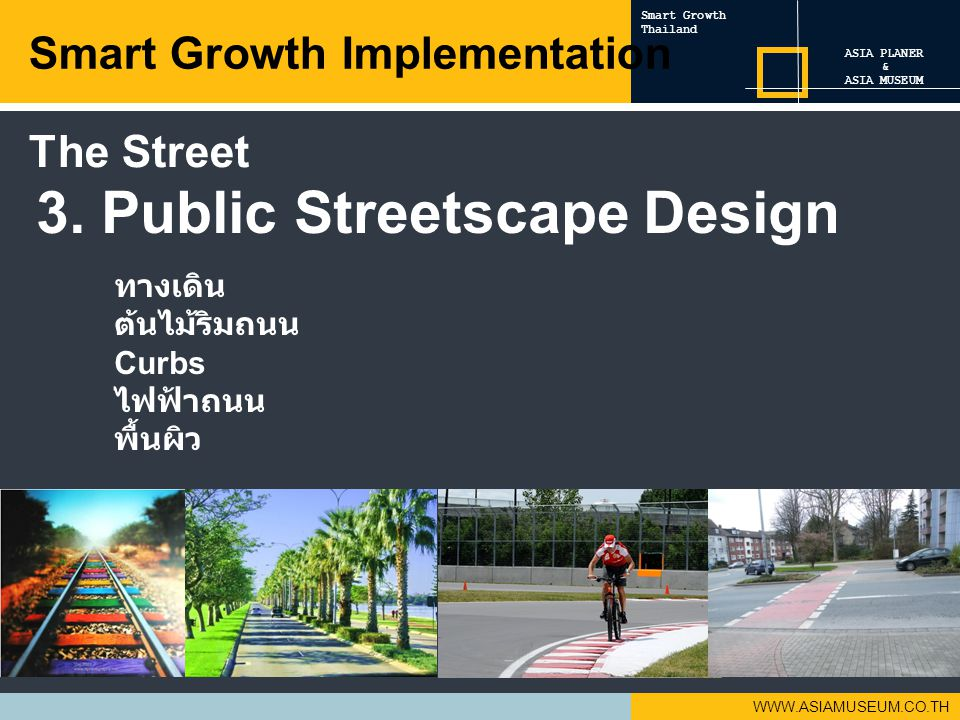 WWW.ASIAMUSEUM.CO.TH 3. Public Streetscape Design ทางเดิน ต้นไม้ริมถนน Curbs ไฟฟ้าถนน พื้นผิว Smart Growth Implementation ASIA PLANER & ASIA MUSEUM Sm