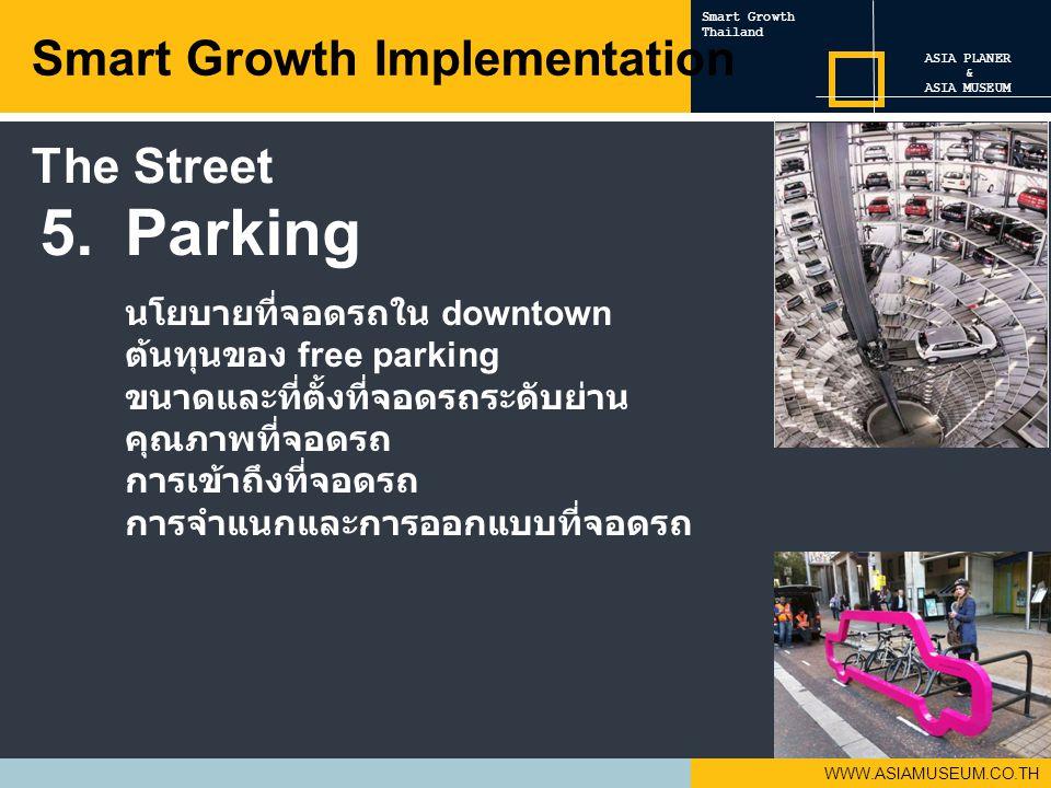 WWW.ASIAMUSEUM.CO.TH 5.Parking นโยบายที่จอดรถใน downtown ต้นทุนของ free parking ขนาดและที่ตั้งที่จอดรถระดับย่าน คุณภาพที่จอดรถ การเข้าถึงที่จอดรถ การจำแนกและการออกแบบที่จอดรถ Smart Growth Implementation ASIA PLANER & ASIA MUSEUM Smart Growth Thailand The Street