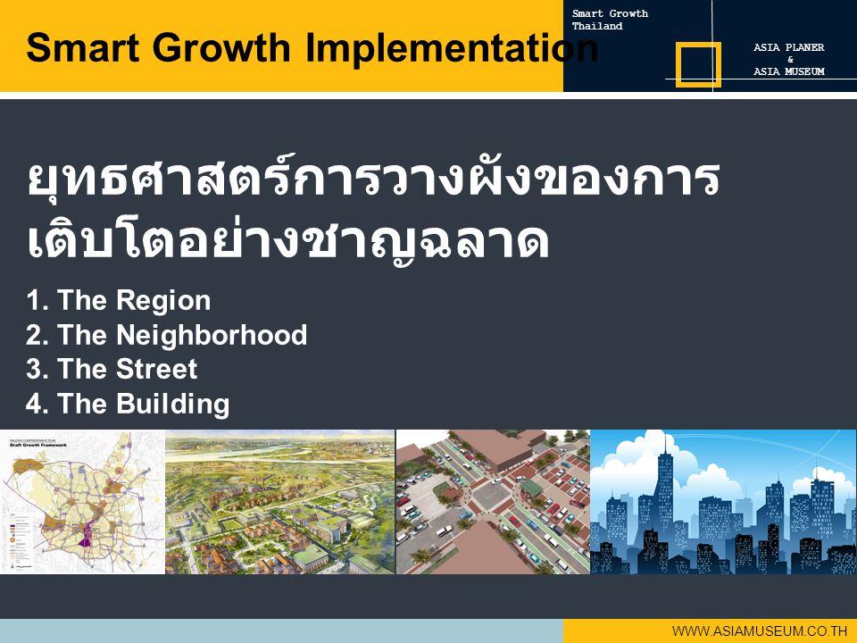 WWW.ASIAMUSEUM.CO.TH ยุทธศาสตร์การวางผังของการ เติบโตอย่างชาญฉลาด 1. The Region 2. The Neighborhood 3. The Street 4. The Building Smart Growth Impleme