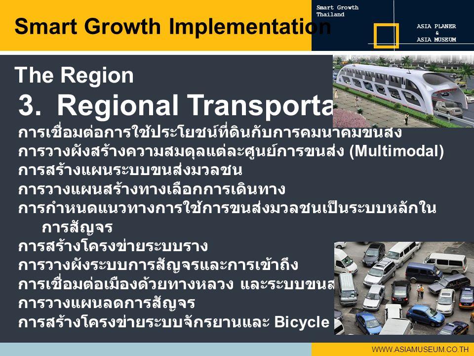 WWW.ASIAMUSEUM.CO.TH 3.Regional Transportation การเชื่อมต่อการใช้ประโยชน์ที่ดินกับการคมนาคมขนส่ง การวางผังสร้างความสมดุลแต่ละศูนย์การขนส่ง (Multimodal) การสร้างแผนระบบขนส่งมวลชน การวางแผนสร้างทางเลือกการเดินทาง การกำหนดแนวทางการใช้การขนส่งมวลชนเป็นระบบหลักใน การสัญจร การสร้างโครงข่ายระบบราง การวางผังระบบการสัญจรและการเข้าถึง การเชื่อมต่อเมืองด้วยทางหลวง และระบบขนส่งมวลชน การวางแผนลดการสัญจร การสร้างโครงข่ายระบบจักรยานและ Bicycle Sharing Smart Growth Implementation ASIA PLANER & ASIA MUSEUM Smart Growth Thailand The Region