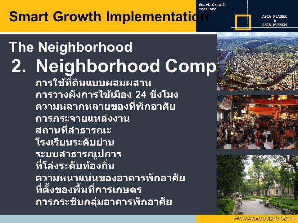 WWW.ASIAMUSEUM.CO.TH 2.Neighborhood Component การใช้ที่ดินแบบผสมผสาน การวางผังการใช้เมือง 24 ชั่งโมง ความหลากหลายของที่พักอาศัย การกระจายแหล่งงาน สถานที่สาธารณะ โรงเรียนระดับย่าน ระบบสาธารณูปการ ที่โล่งระดับท้องถิ่น ความหนาแน่นของอาคารพักอาศัย ที่ตั้งของพื้นที่การเกษตร การกระชับกลุ่มอาคารพักอาศัย Smart Growth Implementation ASIA PLANER & ASIA MUSEUM Smart Growth Thailand The Neighborhood