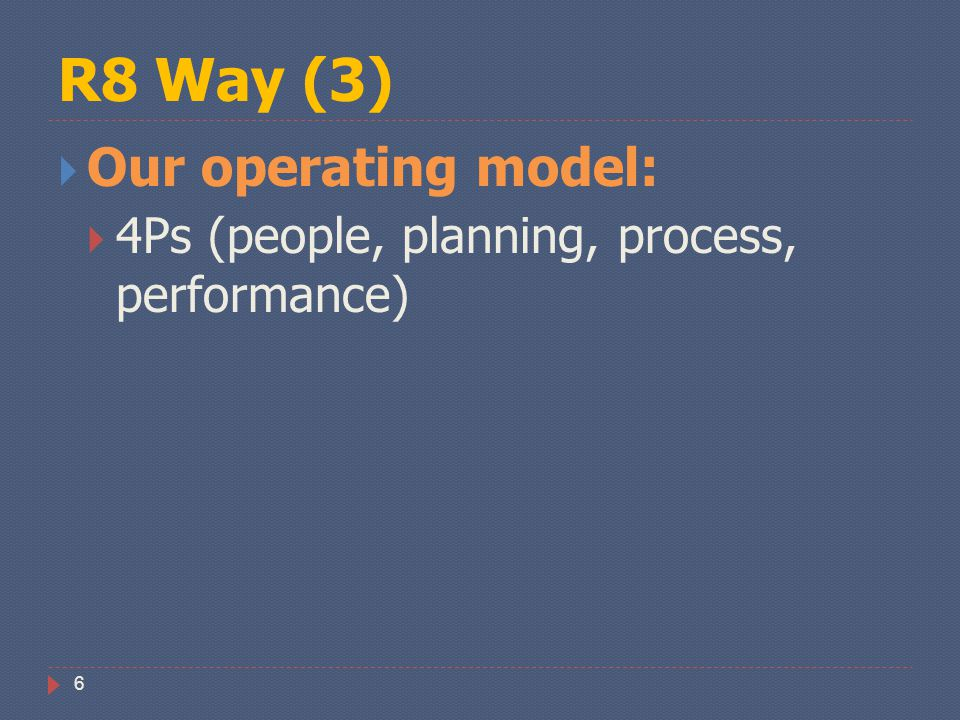 R8 Way (3) 6  Our operating model:  4Ps (people, planning, process, performance)