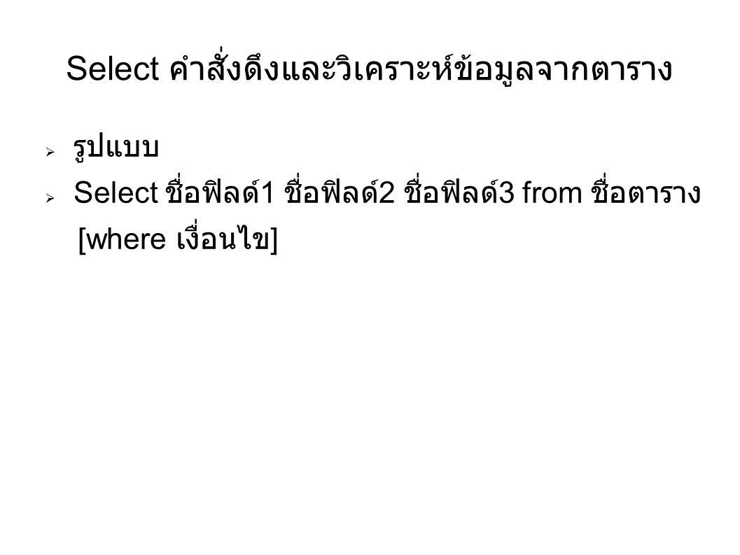 Select คำสั่งดึงและวิเคราะห์ข้อมูลจากตาราง  รูปแบบ  Select ชื่อฟิลด์ 1 ชื่อฟิลด์ 2 ชื่อฟิลด์ 3 from ชื่อตาราง [where เงื่่อนไข ]