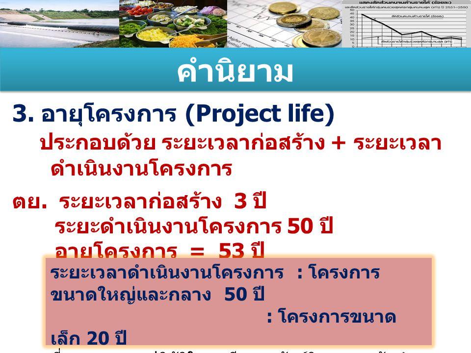 คำนิยาม 3. อายุโครงการ (Project life) ประกอบด้วย ระยะเวลาก่อสร้าง + ระยะเวลา ดำเนินงานโครงการ ตย. ระยะเวลาก่อสร้าง 3 ปี ระยะดำเนินงานโครงการ 50 ปี อาย