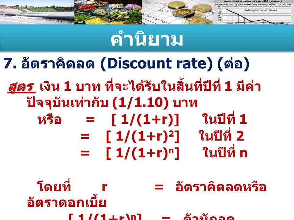 คำนิยาม 7. อัตราคิดลด (Discount rate) ( ต่อ ) สูตร สูตร เงิน 1 บาท ที่จะได้รับในสิ้นที่ปีที่ 1 มีค่า ปัจจุบันเท่ากับ (1/1.10) บาท หรือ = [ 1/(1+r)] ใน