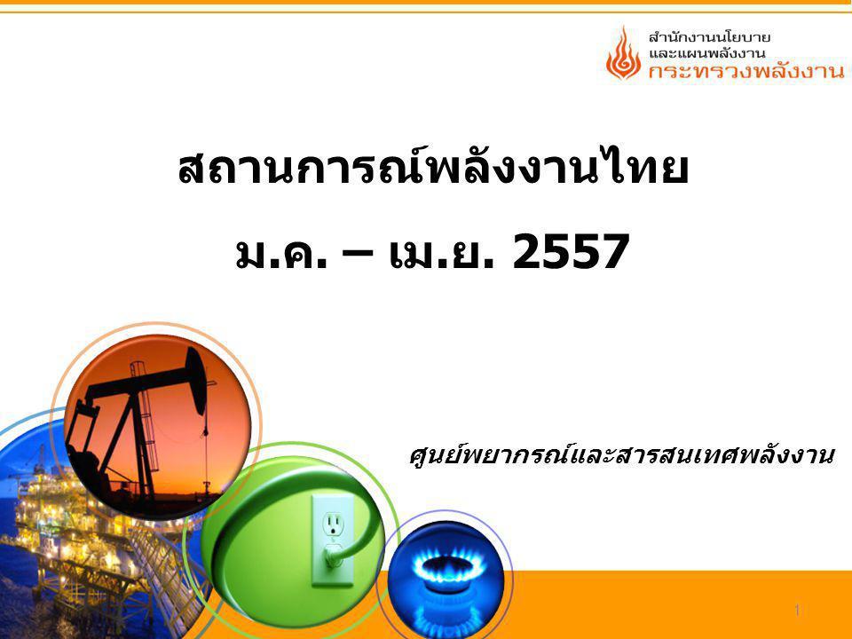 ศูนย์พยากรณ์และสารสนเทศพลังงาน 1 สถานการณ์พลังงานไทย ม.ค. – เม.ย. 2557