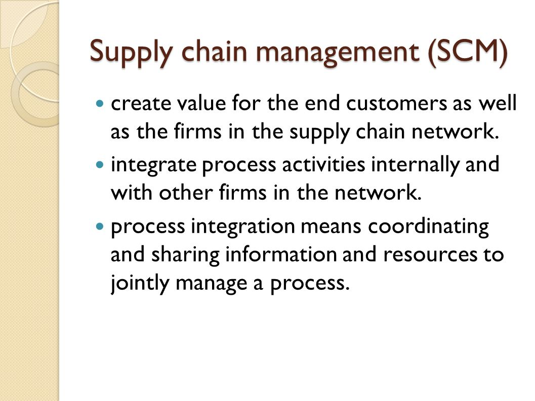 Supply chain management (SCM) create value for the end customers as well as the firms in the supply chain network. integrate process activities intern