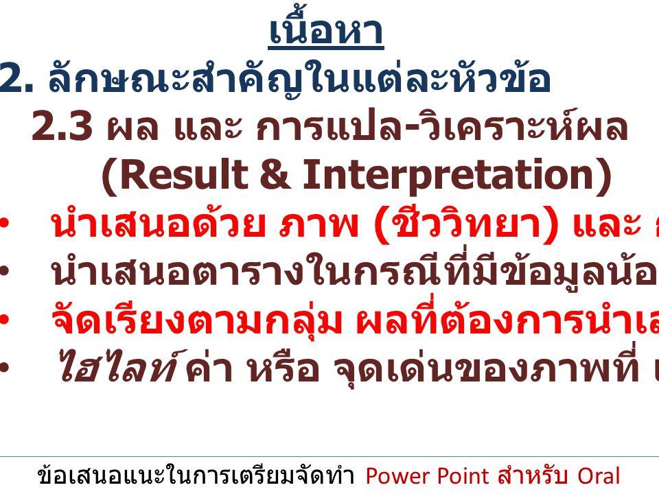 ข้อเสนอแนะในการเตรียมจัดทำ Power Point สำหรับ Oral Presentation เนื้อหา 2. ลักษณะสำคัญในแต่ละหัวข้อ 2.3 ผล และ การแปล - วิเคราะห์ผล (Result & Interpre