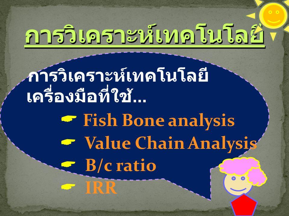 การวิเคราะห์เทคโนโลยี เครื่องมือที่ใช้...  Fish Bone analysis  Value Chain Analysis  B/c ratio  IRR