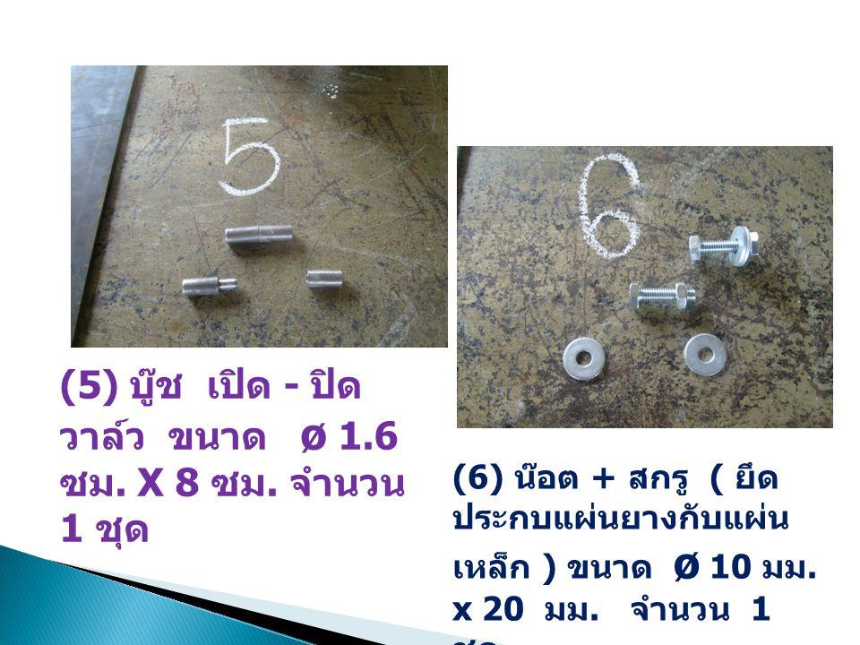 (5) บู๊ช เปิด - ปิด วาล์ว ขนาด ø 1.6 ซม. X 8 ซม. จำนวน 1 ชุด (6) น๊อต + สกรู ( ยึด ประกบแผ่นยางกับแผ่น เหล็ก ) ขนาด ø 10 มม. x 20 มม. จำนวน 1 ชุด
