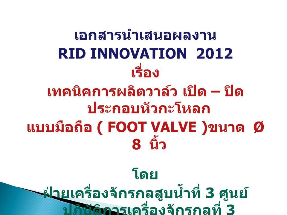 เอกสารนำเสนอผลงาน RID INNOVATION 2012 เรื่อง เทคนิคการผลิตวาล์ว เปิด – ปิด ประกอบหัวกะโหลก แบบมือถือ ( FOOT VALVE ) ขนาด Ø 8 นิ้ว โดย ฝ่ายเครื่องจักรก