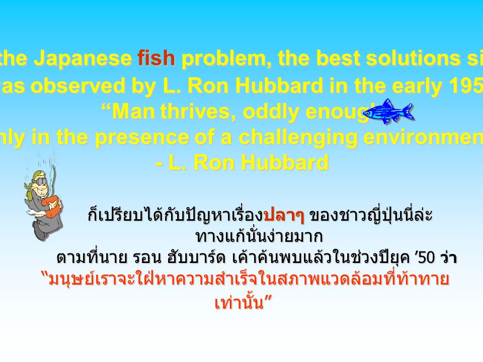 "L ike the Japanese fish problem, the best solutions simple. It was observed by L. Ron Hubbard in the early 1950's. ""Man thrives, oddly enough, only in"