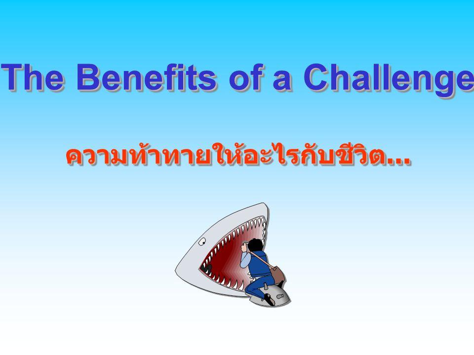 The Benefits of a Challenge ความท้าทายให้อะไรกับชีวิต... The Benefits of a Challenge ความท้าทายให้อะไรกับชีวิต...