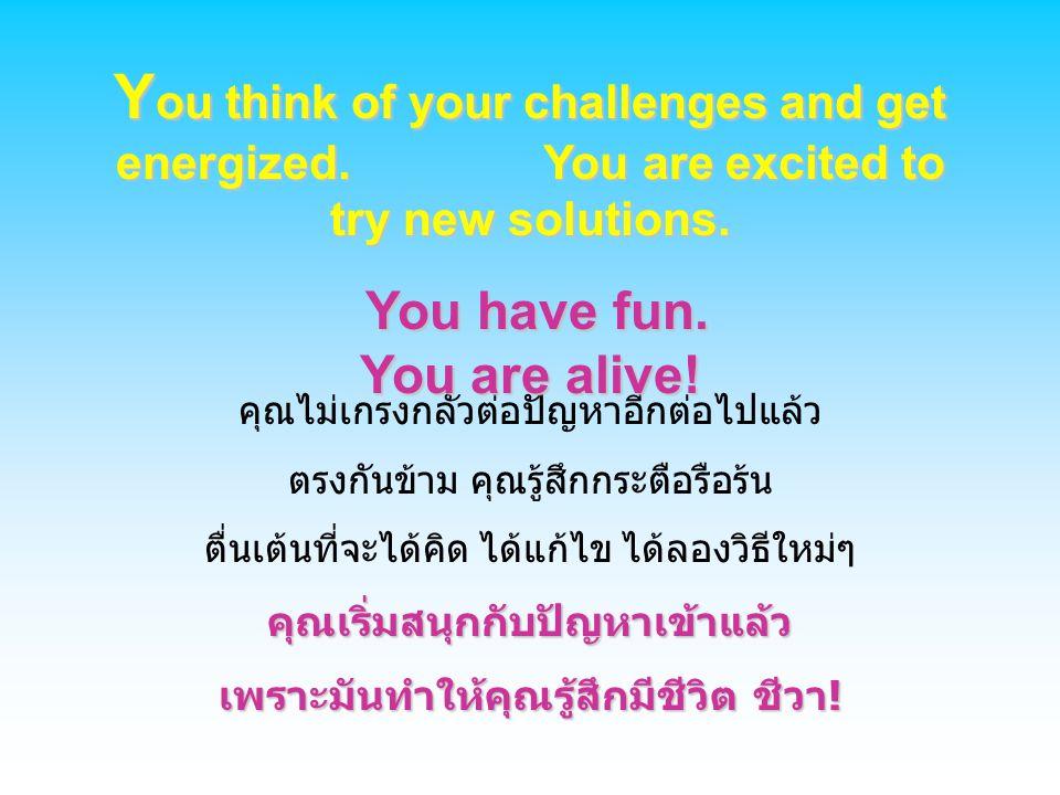 คุณไม่เกรงกลัวต่อปัญหาอีกต่อไปแล้ว ตรงกันข้าม คุณรู้สึกกระตือรือร้น ตื่นเต้นที่จะได้คิด ได้แก้ไข ได้ลองวิธีใหม่ๆคุณเริ่มสนุกกับปัญหาเข้าแล้ว เพราะมันท