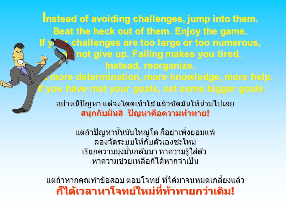 I nstead of avoiding challenges, jump into them. Beat the heck out of them. Enjoy the game. If your challenges are too large or too numerous, do not g