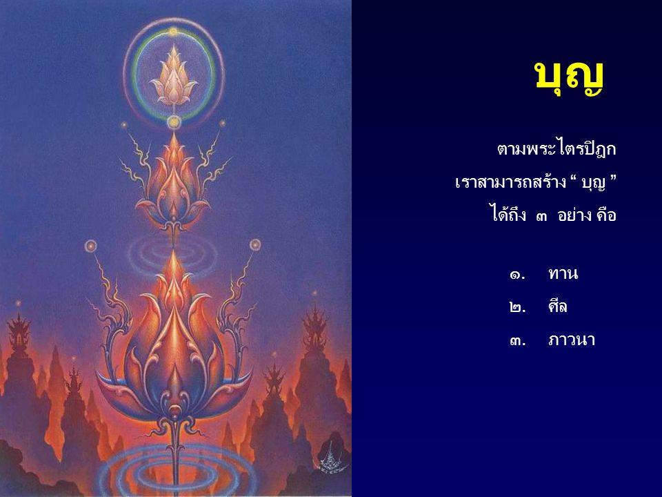 """บุญ ตามพระไตรปิฎก เราสามารถสร้าง """" บุญ """" ได้ถึง ๓ อย่าง คือ ๑.ทาน ๒.ศีล ๓.ภาวนา"""