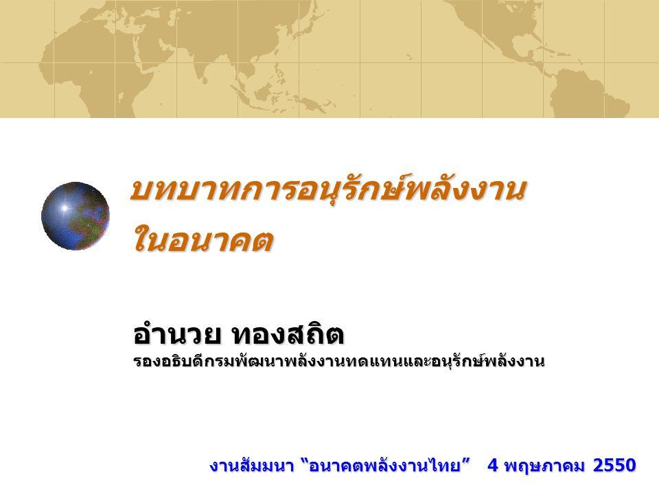 """บทบาทการอนุรักษ์พลังงาน ในอนาคต อำนวย ทองสถิต รองอธิบดีกรมพัฒนาพลังงานทดแทนและอนุรักษ์พลังงาน งานสัมมนา """"อนาคตพลังงานไทย"""" 4 พฤษภาคม 2550"""