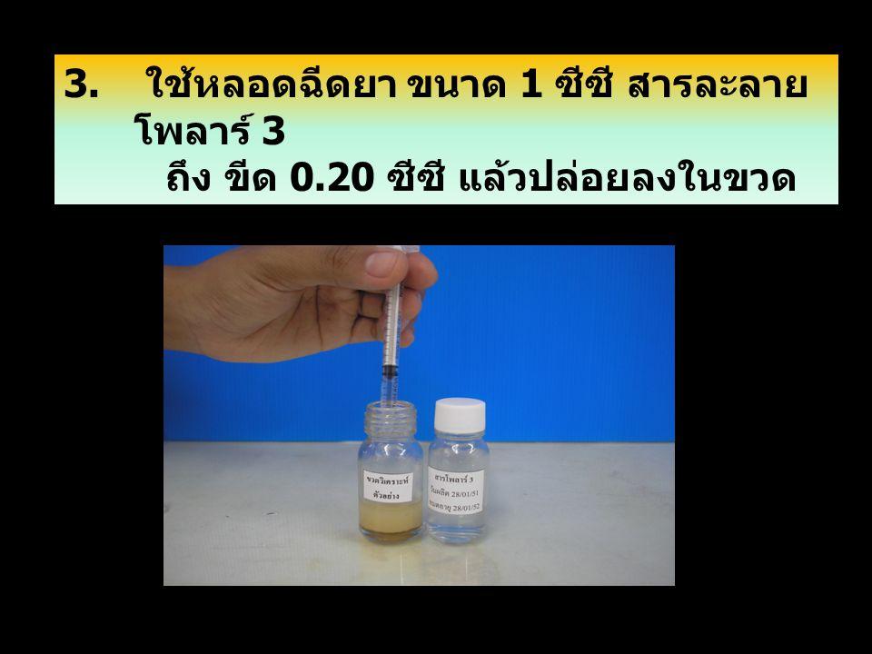 7/8/2014 1 2 3. ใช้หลอดฉีดยา ขนาด 1 ซีซี สารละลาย โพลาร์ 3 ถึง ขีด 0.20 ซีซี แล้วปล่อยลงในขวด ใส่ตัวอย่าง แล้วปล่อยในขวดใส่ตัวอย่าง ปิดจุกขวดเขย่าแรงๆ