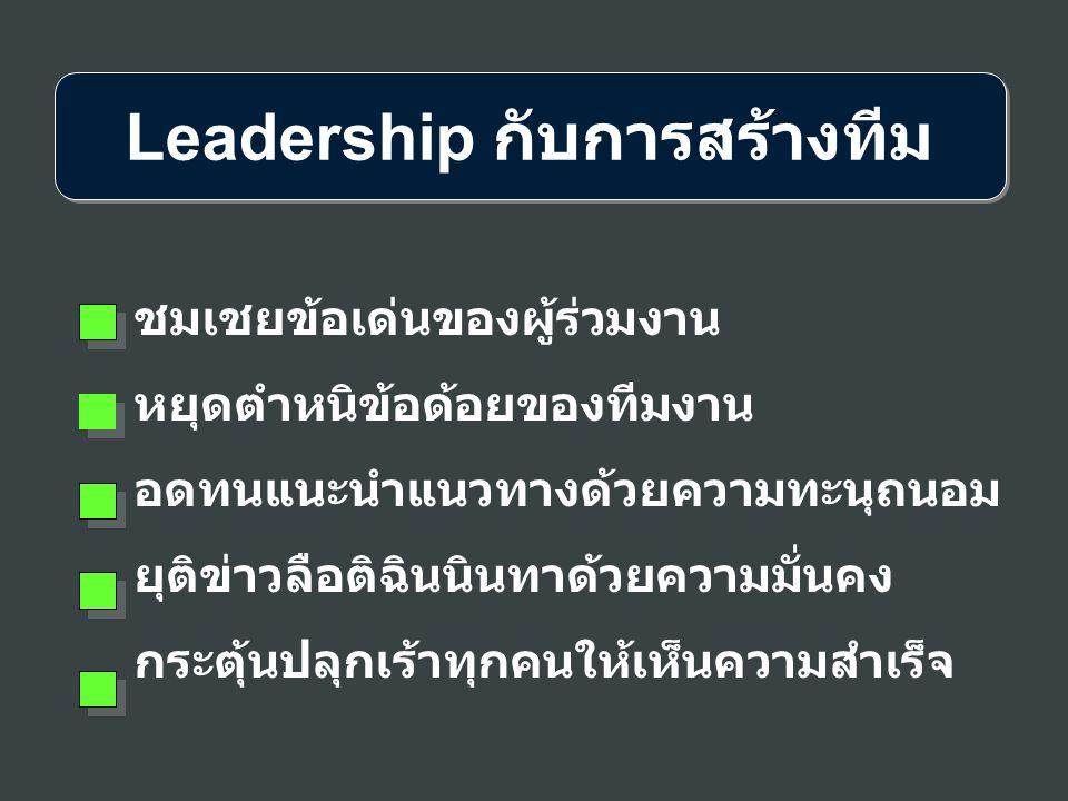 Leadership กับการสร้างทีม ชมเชยข้อเด่นของผู้ร่วมงาน หยุดตำหนิข้อด้อยของทีมงาน อดทนแนะนำแนวทางด้วยความทะนุถนอม ยุติข่าวลือติฉินนินทาด้วยความมั่นคง กระต