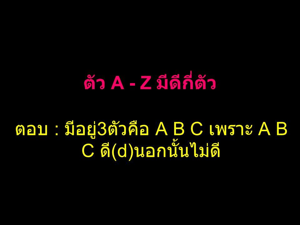 ตัว A - Z มีดีกี่ตัว ตอบ : มีอยู่ 3 ตัวคือ A B C เพราะ A B C ดี (d) นอกนั้นไม่ดี