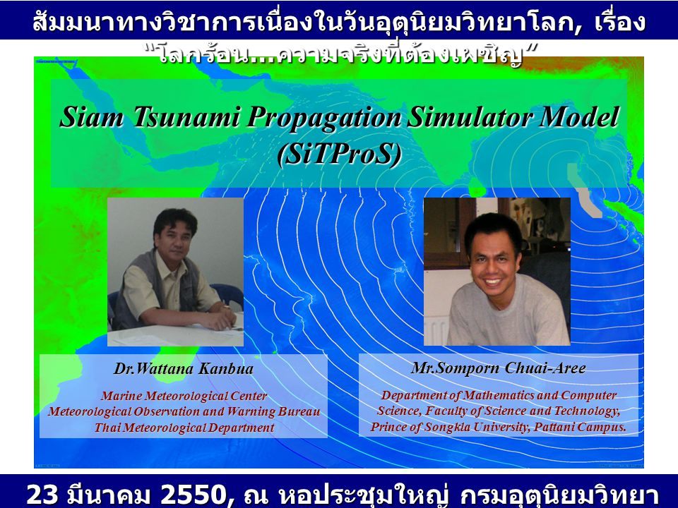 Siam Tsunami Propagation Simulator Model (SiTProS) Dr.Wattana Kanbua Marine Meteorological Center Meteorological Observation and Warning Bureau Thai Meteorological Department Mr.Somporn Chuai-Aree Department of Mathematics and Computer Science, Faculty of Science and Technology, Prince of Songkla University, Pattani Campus.