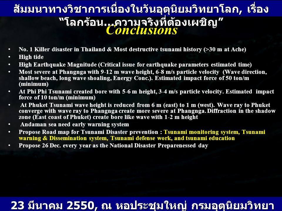 Conclusions No. 1 Killer disaster in Thailand & Most destructive tsunami history (>30 m at Ache) High tide High Earthquake Magnitude (Critical issue f